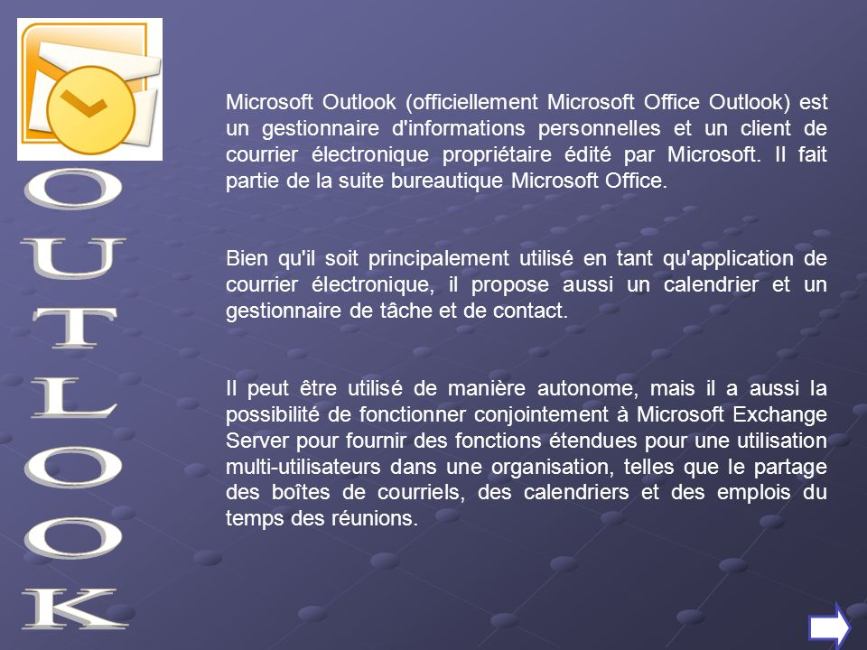 Microsoft Outlook (officiellement Microsoft Office Outlook) est un gestionnaire d informations personnelles et un client de courrier électronique propriétaire édité par Microsoft. Il fait partie de la suite bureautique Microsoft Office.