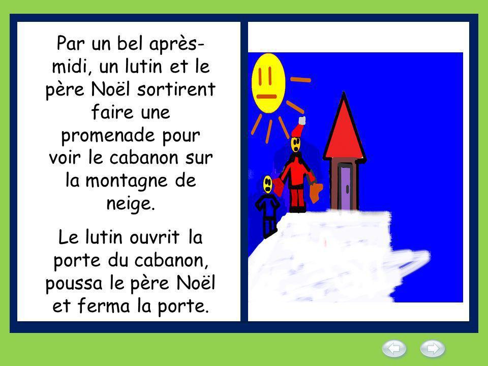 Par un bel après-midi, un lutin et le père Noël sortirent faire une promenade pour voir le cabanon sur la montagne de neige.