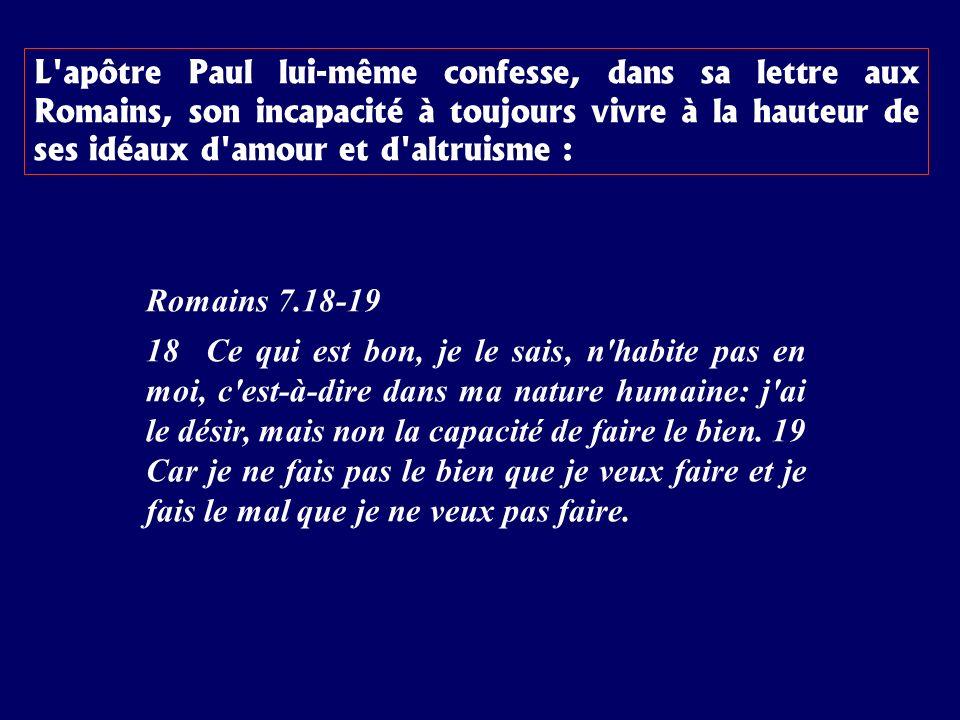 L apôtre Paul lui-même confesse, dans sa lettre aux Romains, son incapacité à toujours vivre à la hauteur de ses idéaux d amour et d altruisme :