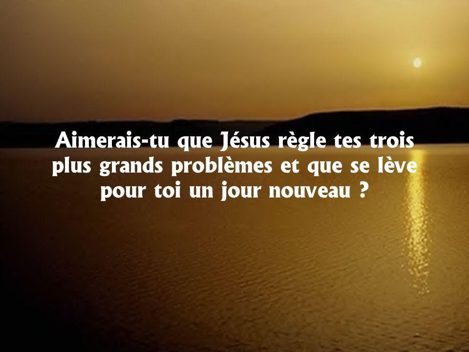 Aimerais-tu que Jésus règle tes trois plus grands problèmes et que se lève pour toi un jour nouveau