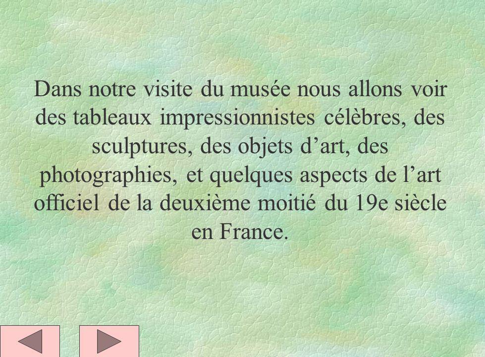 Dans notre visite du musée nous allons voir des tableaux impressionnistes célèbres, des sculptures, des objets d'art, des photographies, et quelques aspects de l'art officiel de la deuxième moitié du 19e siècle en France.