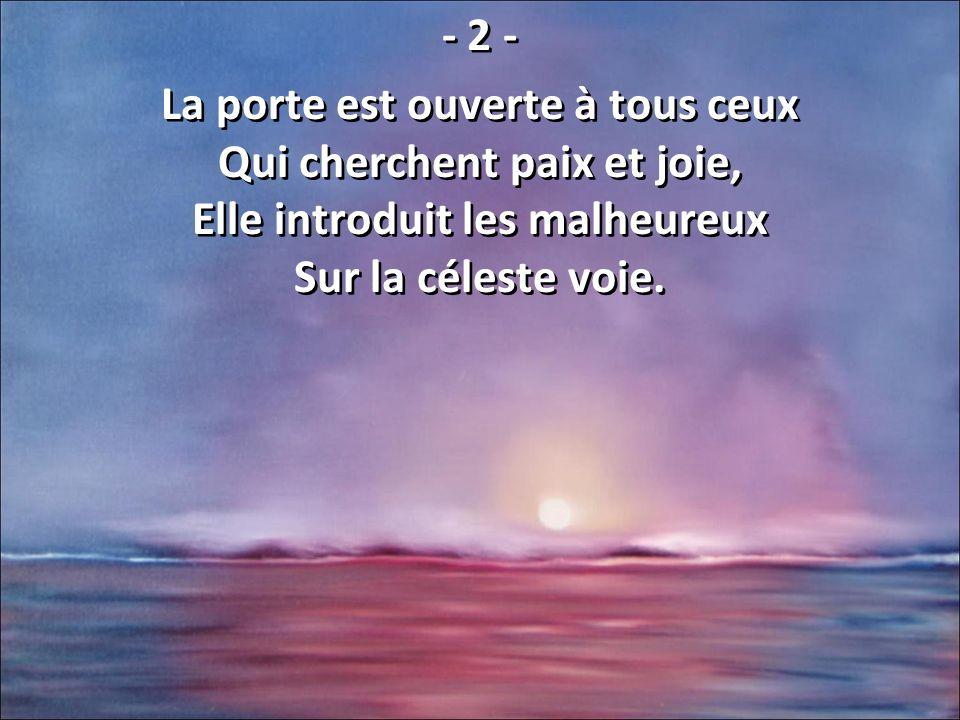 - 2 - La porte est ouverte à tous ceux Qui cherchent paix et joie, Elle introduit les malheureux Sur la céleste voie.