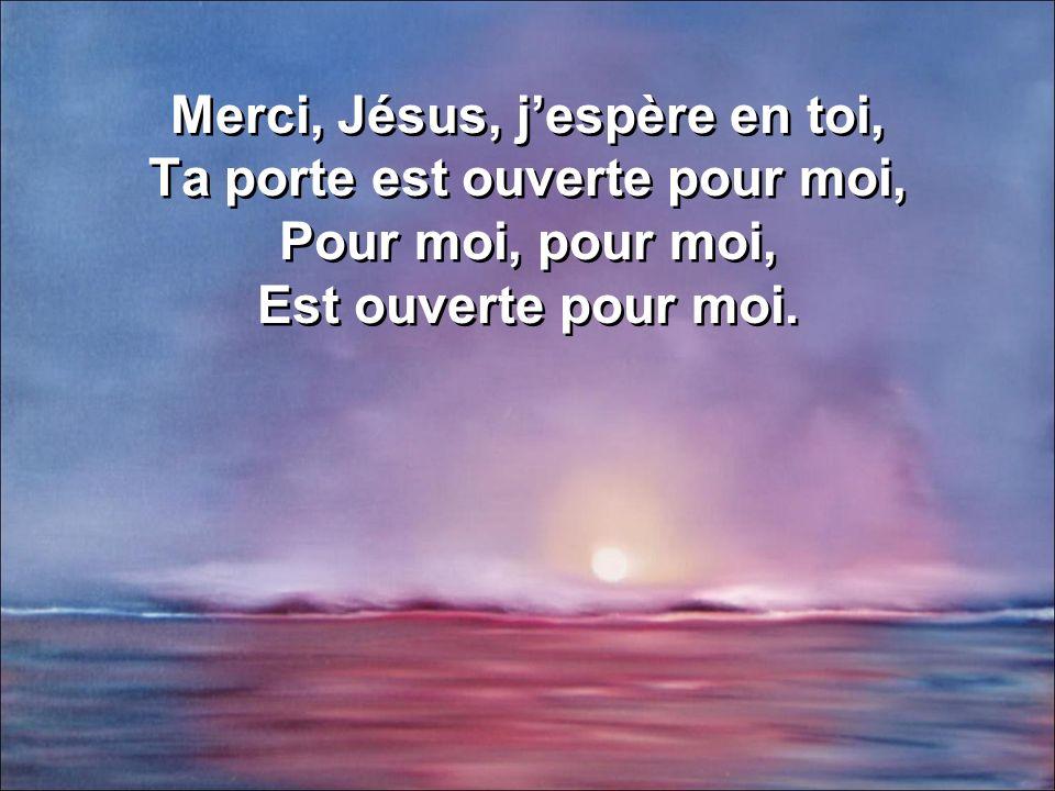 Merci, Jésus, j'espère en toi, Ta porte est ouverte pour moi, Pour moi, pour moi, Est ouverte pour moi.
