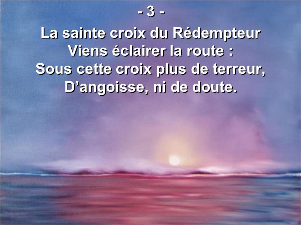 - 3 - La sainte croix du Rédempteur Viens éclairer la route : Sous cette croix plus de terreur, D'angoisse, ni de doute.