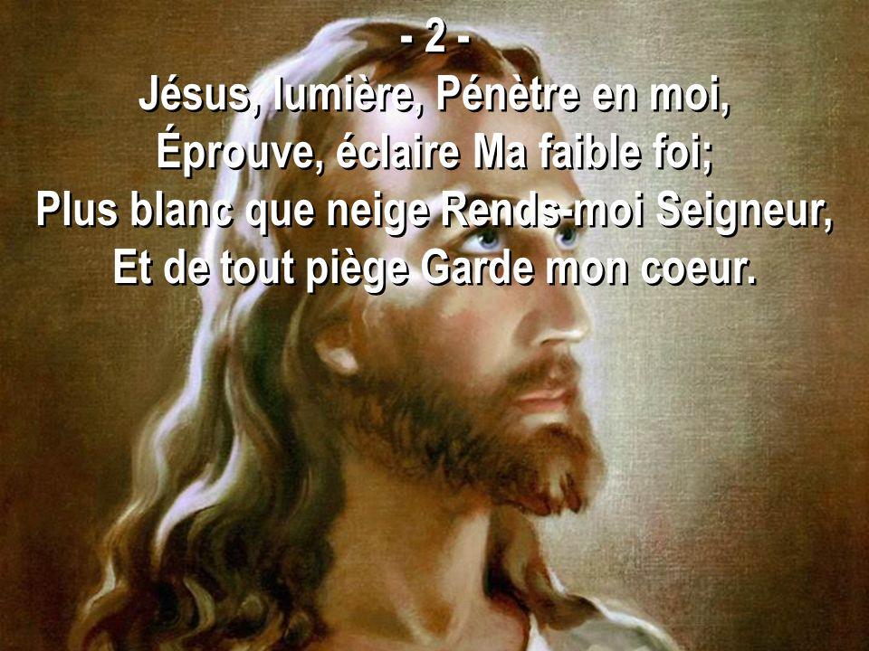 Jésus, lumière, Pénètre en moi, Éprouve, éclaire Ma faible foi;