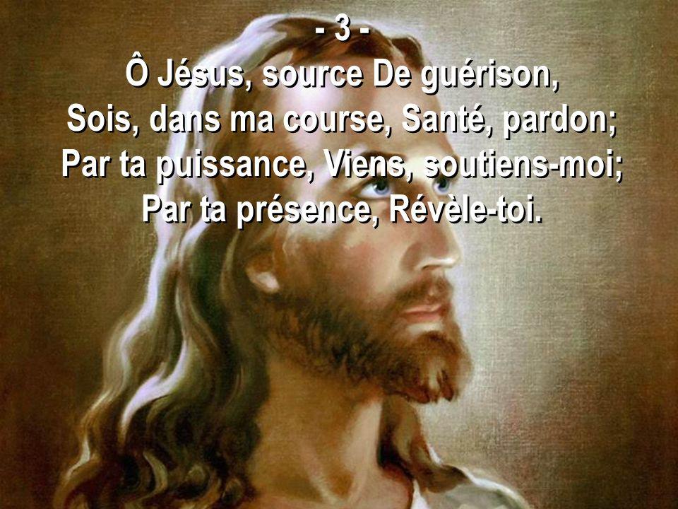 Ô Jésus, source De guérison, Sois, dans ma course, Santé, pardon;