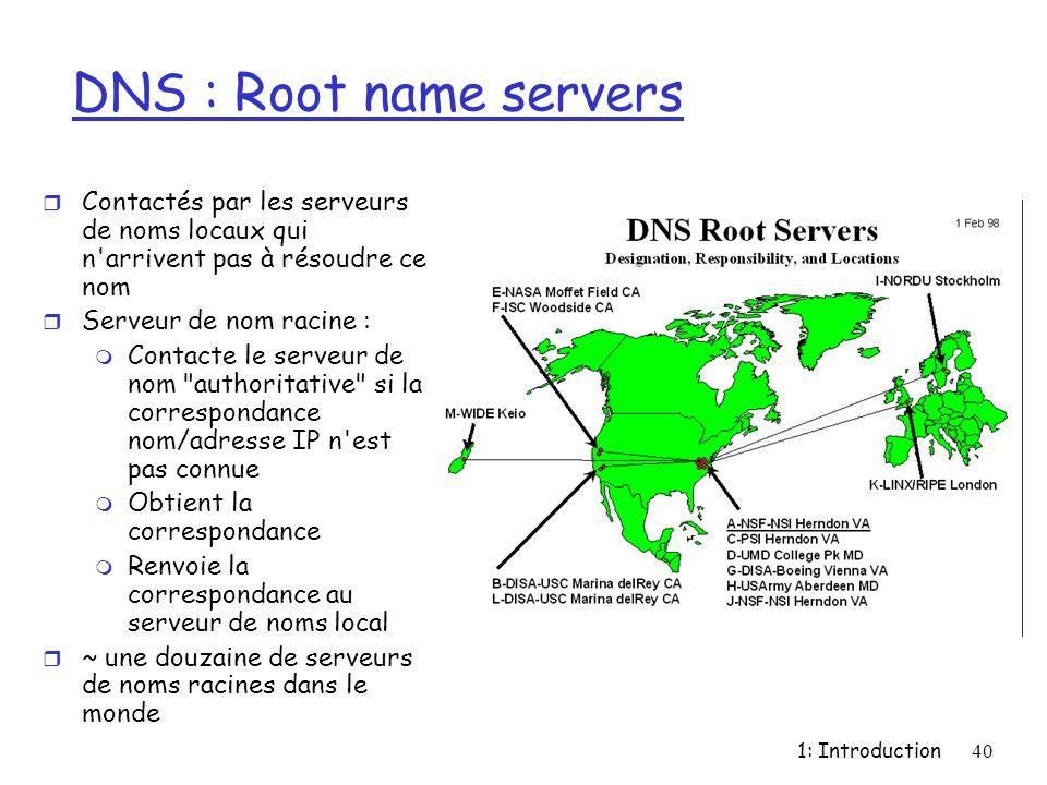 DNS : Root name servers Contactés par les serveurs de noms locaux qui n arrivent pas à résoudre ce nom.