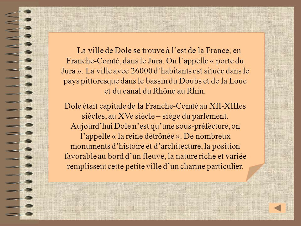 La ville de Dole se trouve à l'est de la France, en Franche-Comté, dans le Jura. On l'appelle « porte du Jura ». La ville avec 26000 d'habitants est située dans le pays pittoresque dans le bassin du Doubs et de la Loue et du canal du Rhône au Rhin.