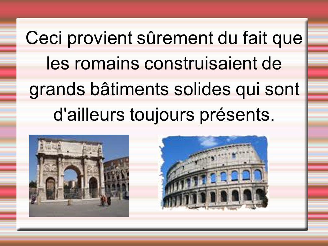 Ceci provient sûrement du fait que les romains construisaient de grands bâtiments solides qui sont d ailleurs toujours présents.