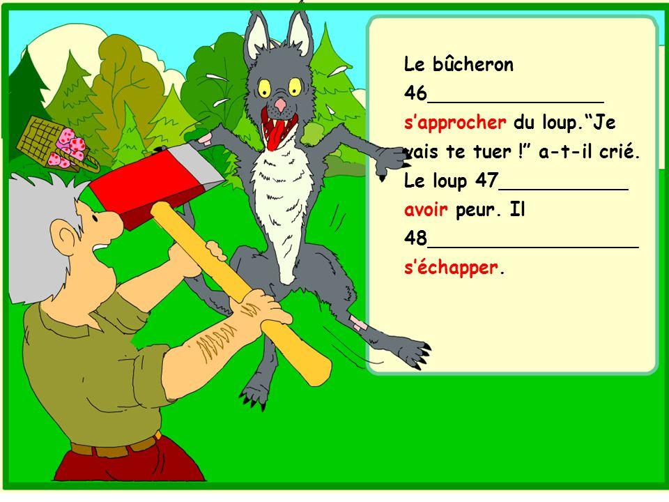 Le bûcheron 46_______________ s'approcher du loup. Je vais te tuer