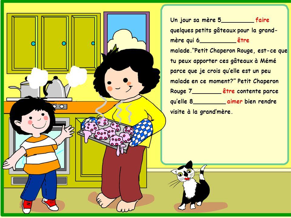 Un jour sa mère 5_________ faire quelques petits gâteaux pour la grand-mère qui 6__________ être malade. Petit Chaperon Rouge, est-ce que tu peux apporter ces gâteaux à Mémé parce que je crois qu'elle est un peu malade en ce moment Petit Chaperon Rouge 7________ être contente parce qu'elle 8_________ aimer bien rendre visite à la grand'mère.
