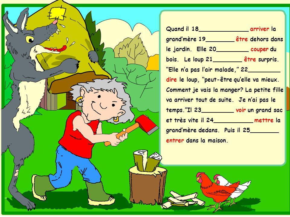 Quand il 18______________ arriver la grand'mère 19________ être dehors dans le jardin. Elle 20_________ couper du bois. Le loup 21________ être surpris.