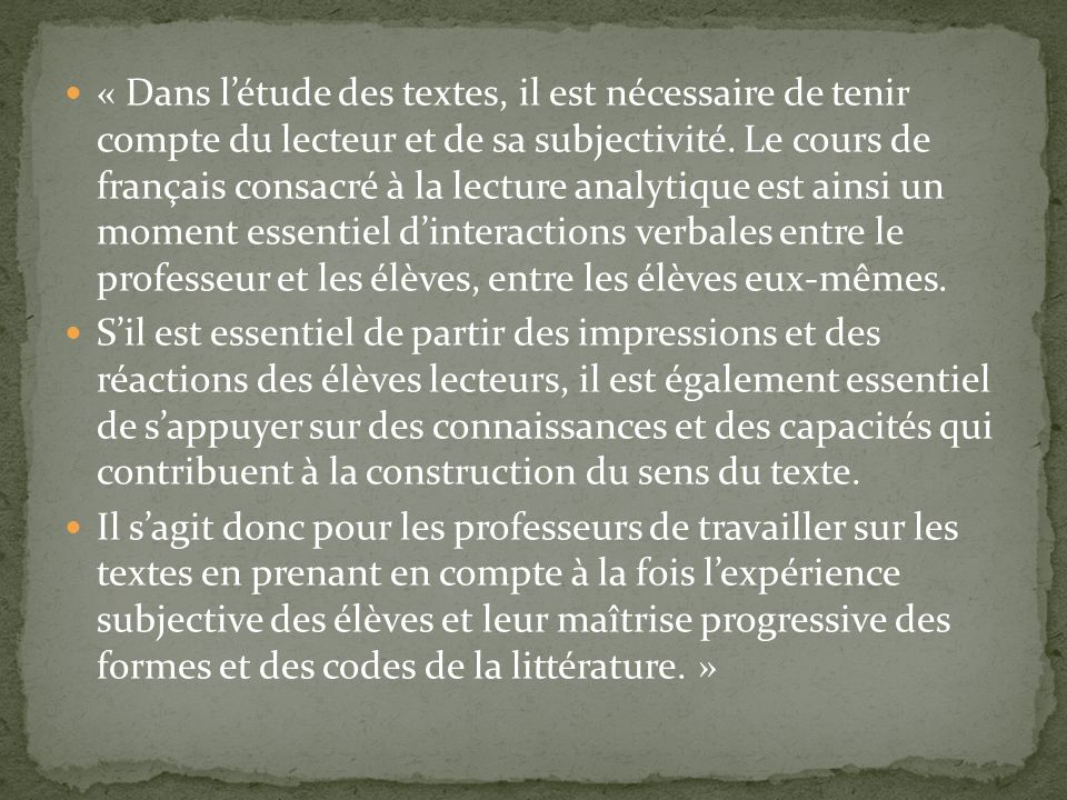 « Dans l'étude des textes, il est nécessaire de tenir compte du lecteur et de sa subjectivité. Le cours de français consacré à la lecture analytique est ainsi un moment essentiel d'interactions verbales entre le professeur et les élèves, entre les élèves eux-mêmes.