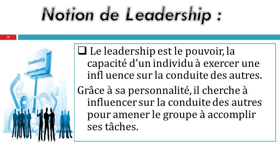 Notion de Leadership : Le leadership est le pouvoir, la capacité d'un individu à exercer une infl uence sur la conduite des autres.