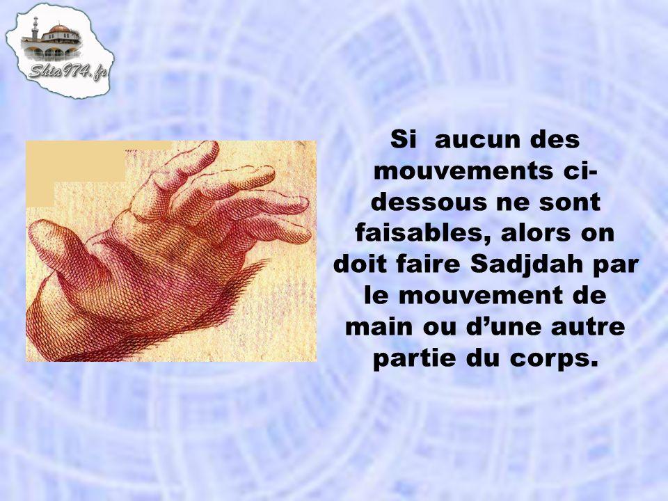 Si aucun des mouvements ci-dessous ne sont faisables, alors on doit faire Sadjdah par le mouvement de main ou d'une autre partie du corps.