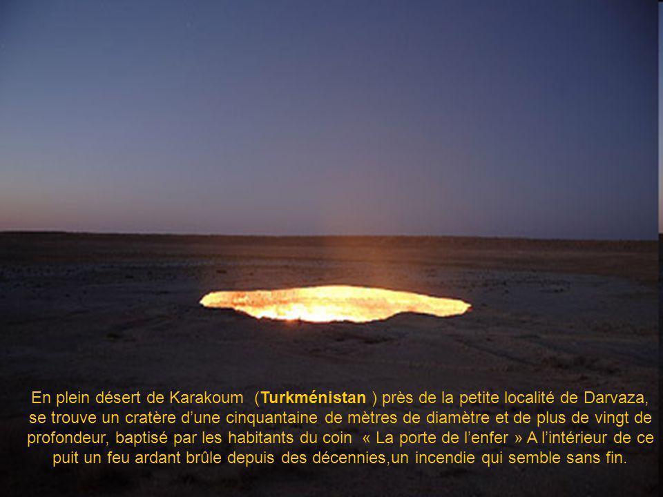 En plein désert de Karakoum (Turkménistan ) près de la petite localité de Darvaza, se trouve un cratère d'une cinquantaine de mètres de diamètre et de plus de vingt de profondeur, baptisé par les habitants du coin « La porte de l'enfer » A l'intérieur de ce puit un feu ardant brûle depuis des décennies,un incendie qui semble sans fin.