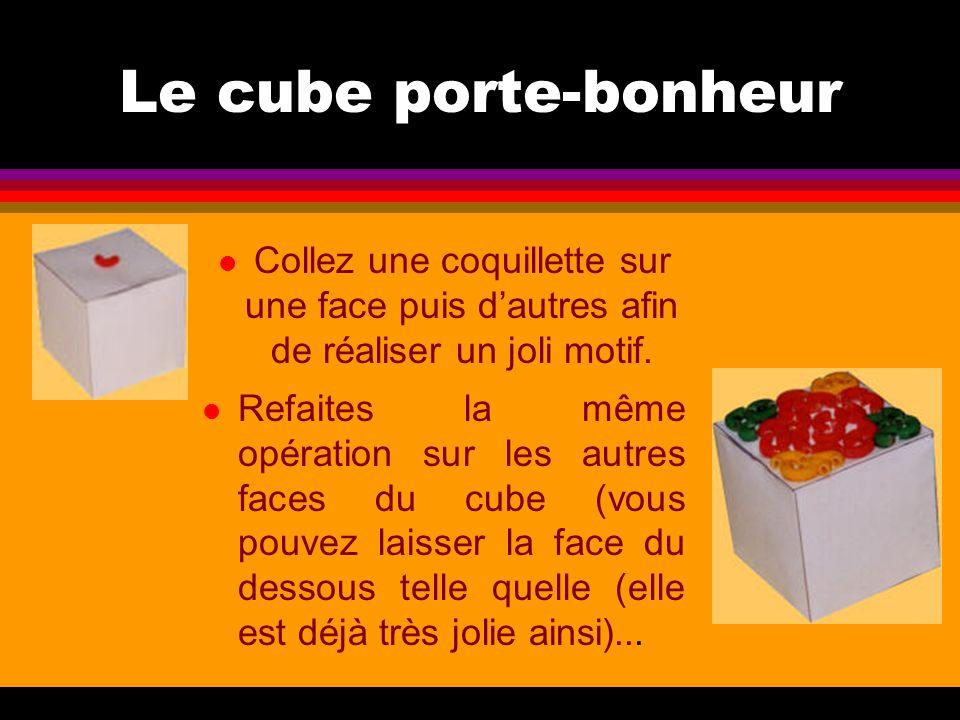 Le cube porte-bonheur Collez une coquillette sur une face puis d'autres afin de réaliser un joli motif.