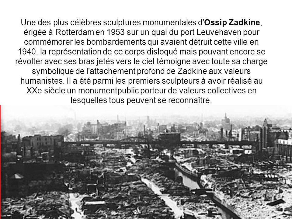 Une des plus célèbres sculptures monumentales d Ossip Zadkine, érigée à Rotterdam en 1953 sur un quai du port Leuvehaven pour commémorer les bombardements qui avaient détruit cette ville en 1940.