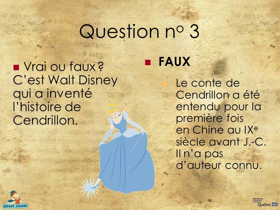 Question no 3 FAUX. Le conte de Cendrillon a été entendu pour la première fois en Chine au IXe siècle avant J.-C. Il n'a pas d'auteur connu.