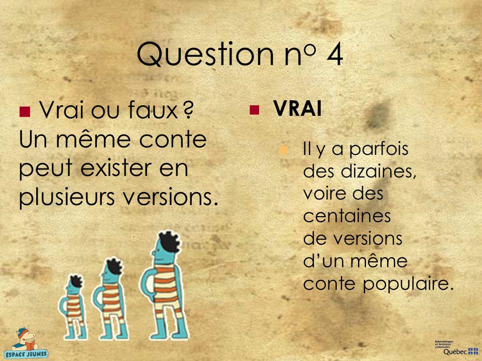Question no 4 Vrai ou faux Un même conte peut exister en plusieurs versions. VRAI.