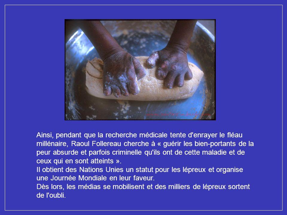 Ainsi, pendant que la recherche médicale tente d enrayer le fléau millénaire, Raoul Follereau cherche à « guérir les bien-portants de la peur absurde et parfois criminelle qu ils ont de cette maladie et de ceux qui en sont atteints ».