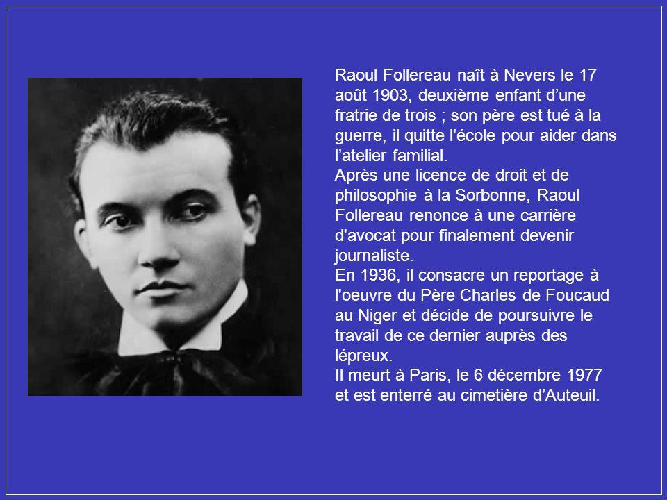 Raoul Follereau naît à Nevers le 17 août 1903, deuxième enfant d'une fratrie de trois ; son père est tué à la guerre, il quitte l'école pour aider dans l'atelier familial.