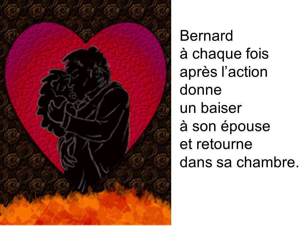 Bernard à chaque fois après l'action donne un baiser à son épouse et retourne dans sa chambre.