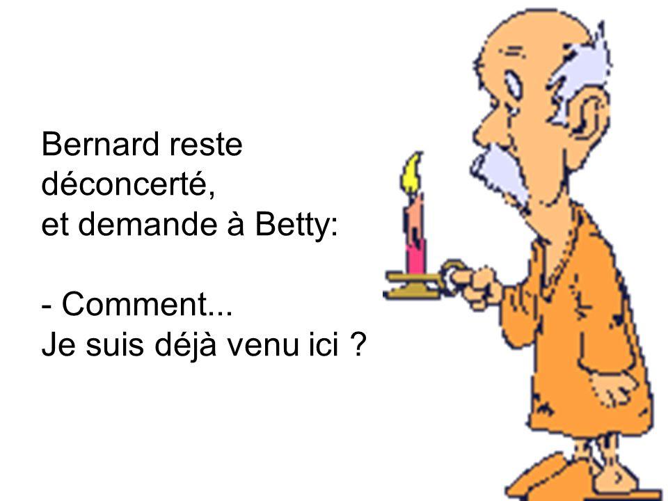 Bernard reste déconcerté, et demande à Betty: - Comment... Je suis déjà venu ici