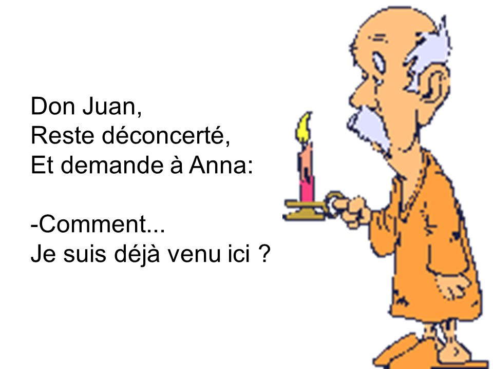 Don Juan, Reste déconcerté, Et demande à Anna: -Comment... Je suis déjà venu ici