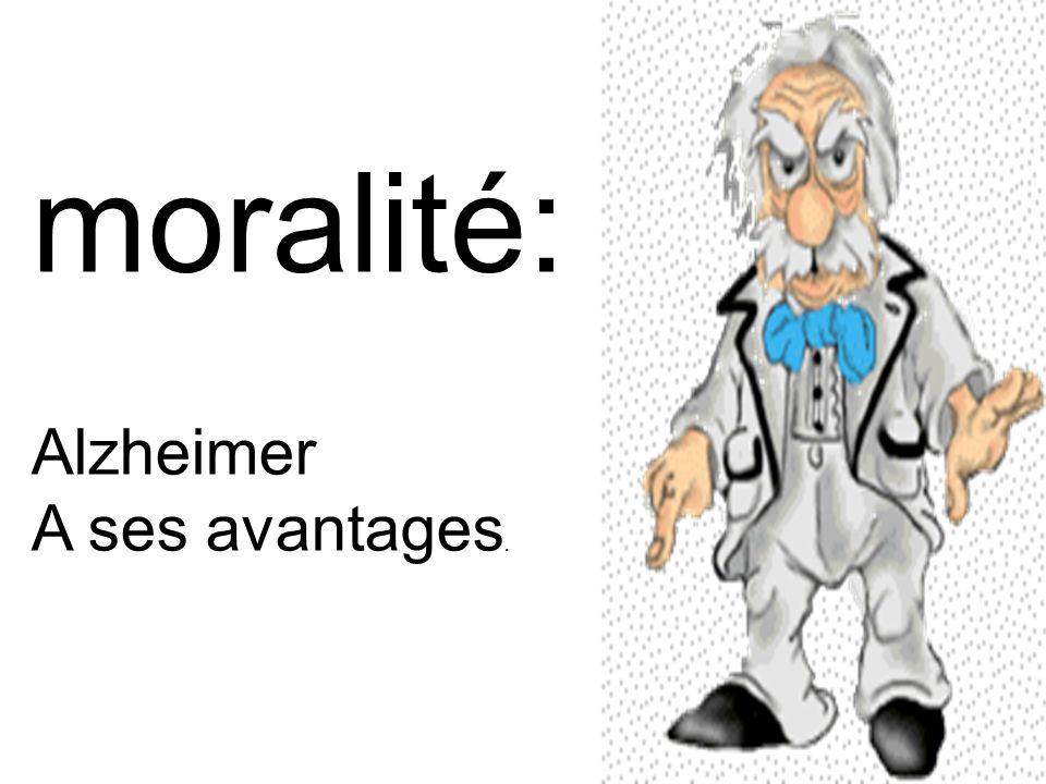 moralité: Alzheimer A ses avantages.
