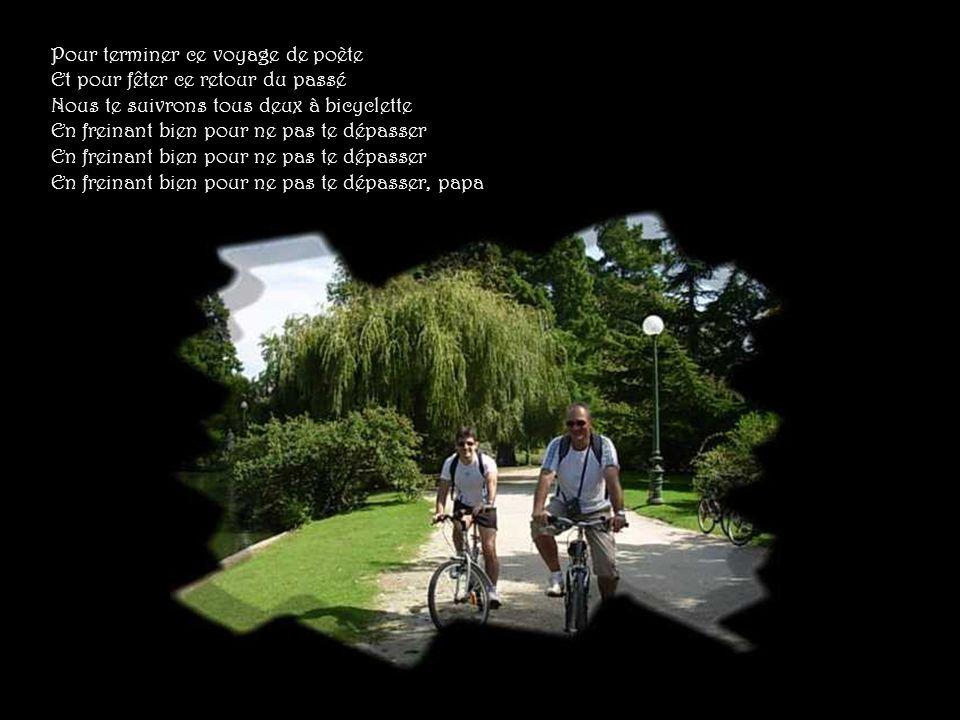 Pour terminer ce voyage de poète Et pour fêter ce retour du passé Nous te suivrons tous deux à bicyclette En freinant bien pour ne pas te dépasser En freinant bien pour ne pas te dépasser