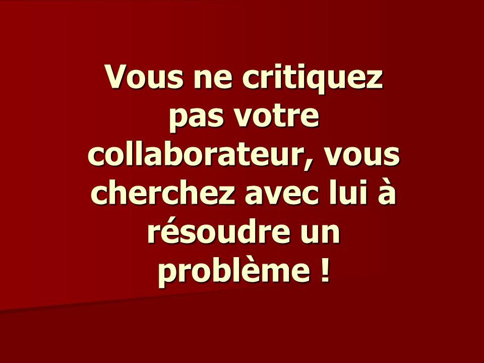 Vous ne critiquez pas votre collaborateur, vous cherchez avec lui à résoudre un problème !