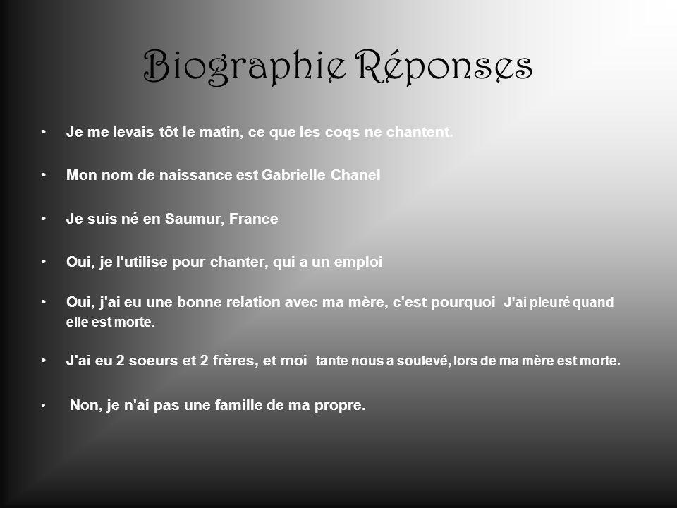 Biographie Réponses Je me levais tôt le matin, ce que les coqs ne chantent. Mon nom de naissance est Gabrielle Chanel.