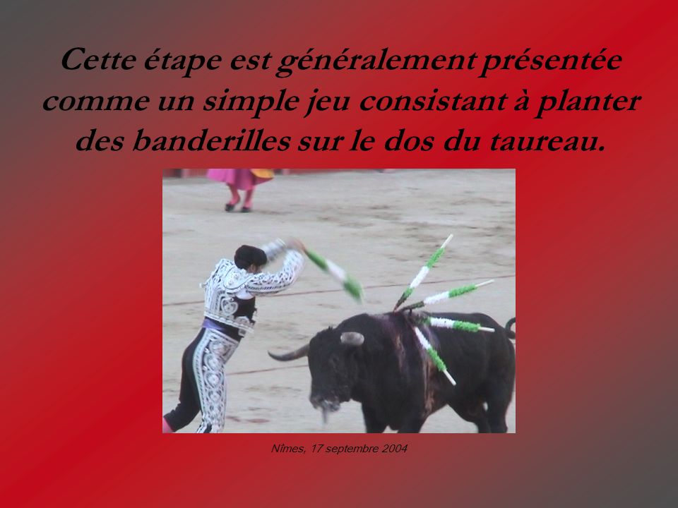 Cette étape est généralement présentée comme un simple jeu consistant à planter des banderilles sur le dos du taureau.