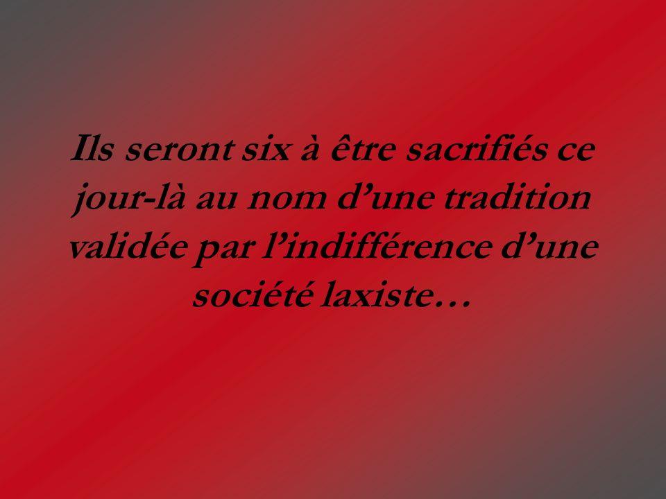Ils seront six à être sacrifiés ce jour-là au nom d'une tradition validée par l'indifférence d'une société laxiste…