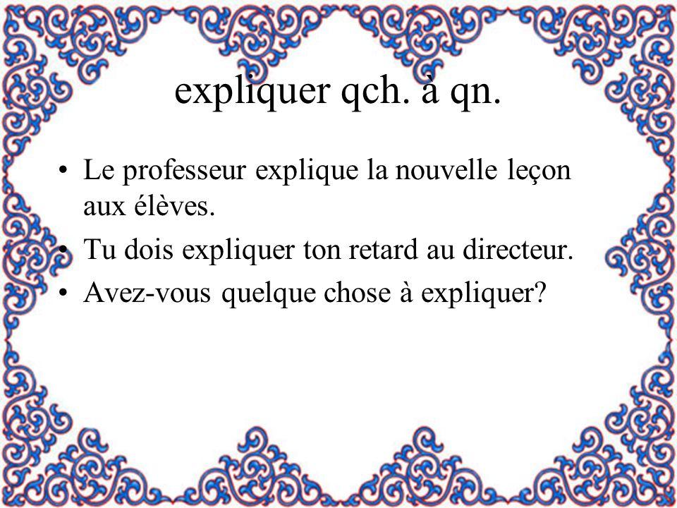 expliquer qch. à qn. Le professeur explique la nouvelle leçon aux élèves. Tu dois expliquer ton retard au directeur.
