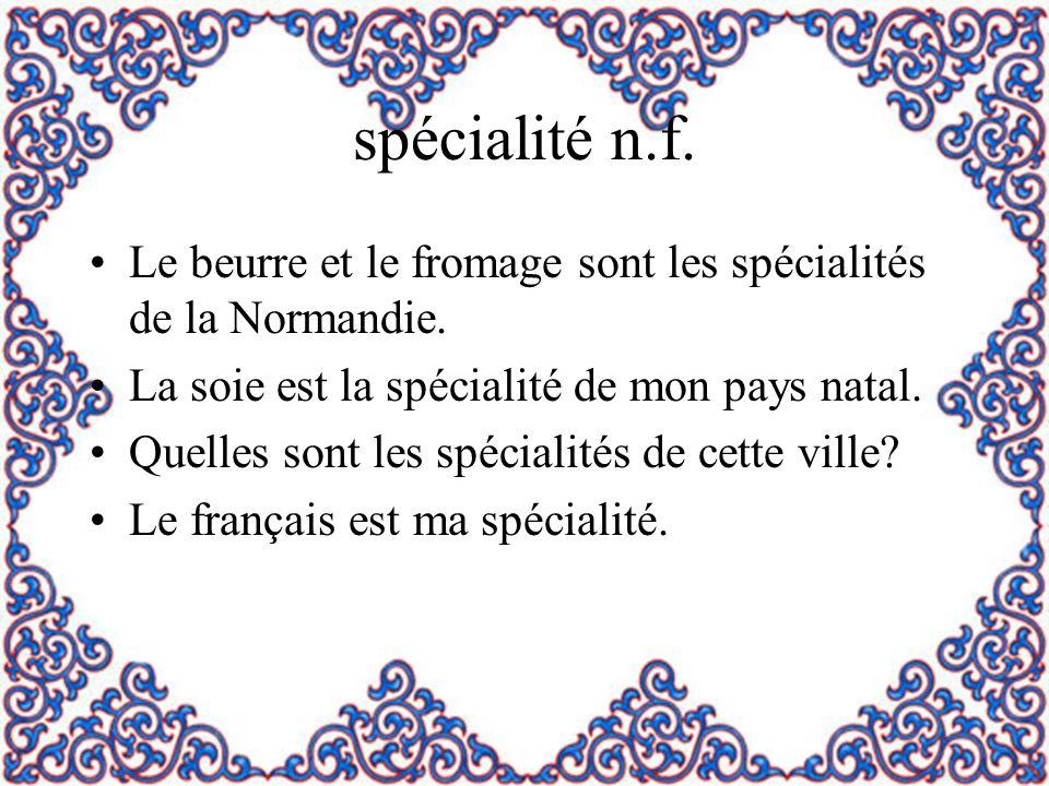 spécialité n.f. Le beurre et le fromage sont les spécialités de la Normandie. La soie est la spécialité de mon pays natal.