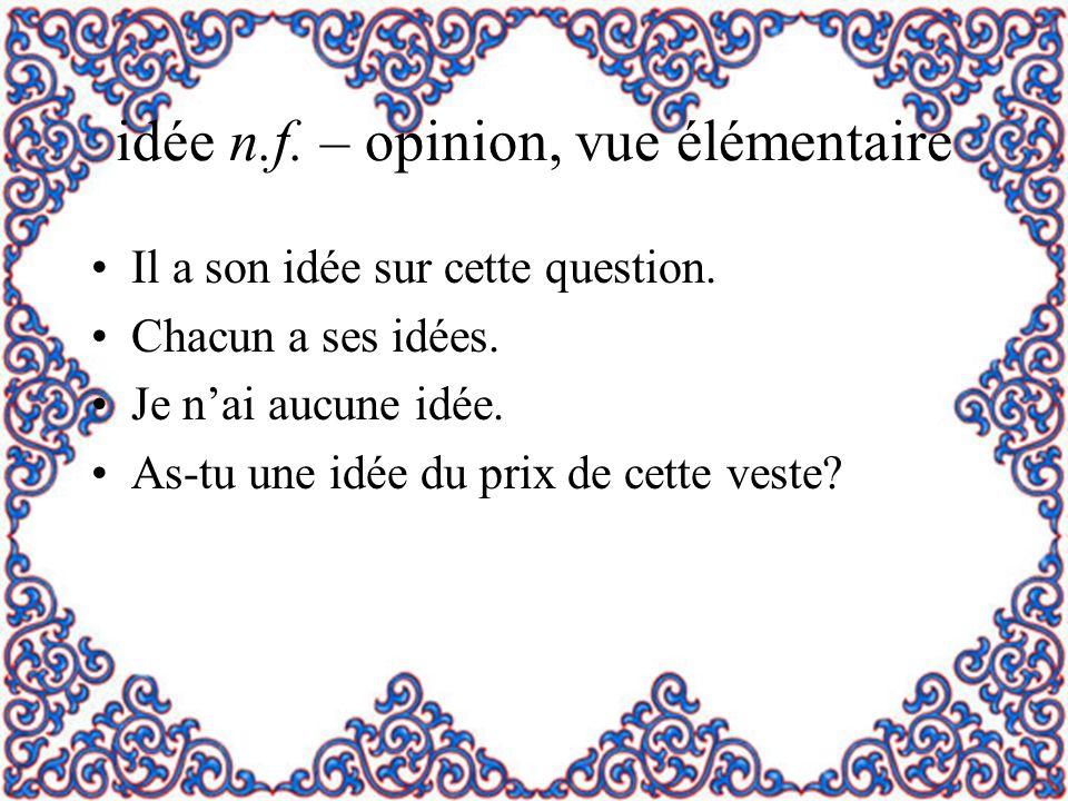 idée n.f. – opinion, vue élémentaire