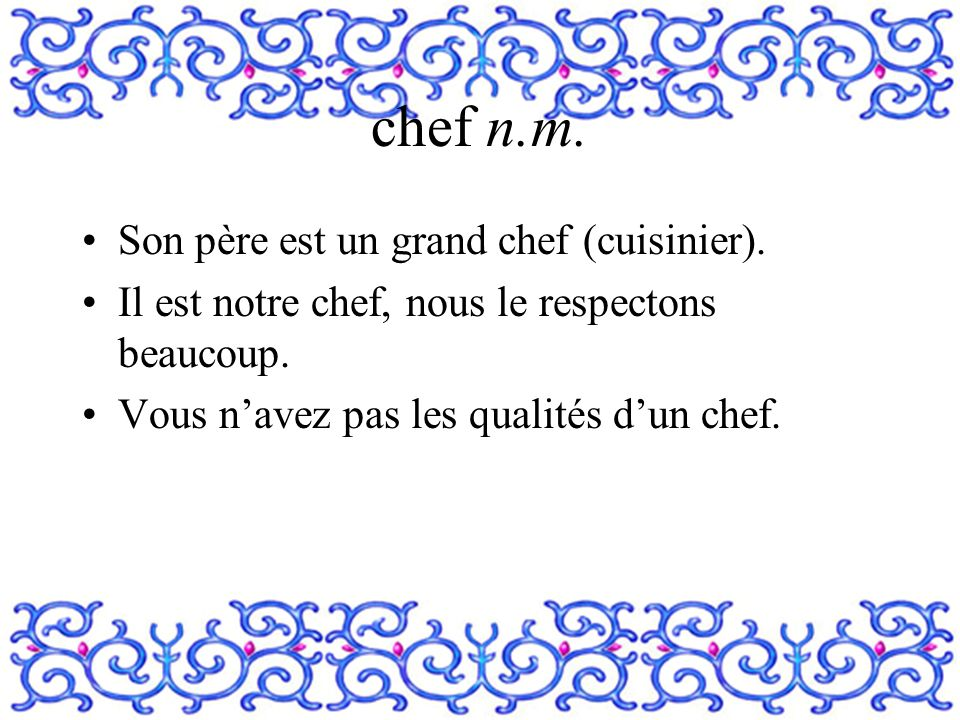chef n.m. Son père est un grand chef (cuisinier).
