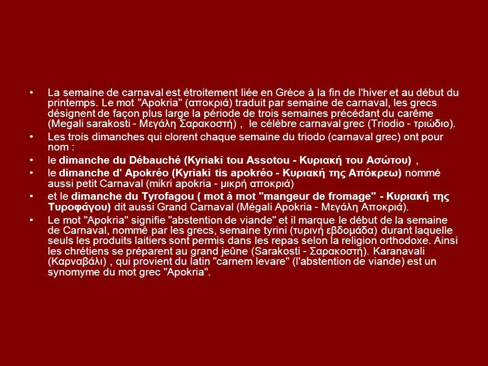 La semaine de carnaval est étroitement liée en Grèce à la fin de l hiver et au début du printemps. Le mot Apokria (αποκριά) traduit par semaine de carnaval, les grecs désignent de façon plus large la période de trois semaines précédant du carême (Megali sarakosti - Μεγάλη Σαρακοστή) , le célèbre carnaval grec (Triodio - τριώδιο).
