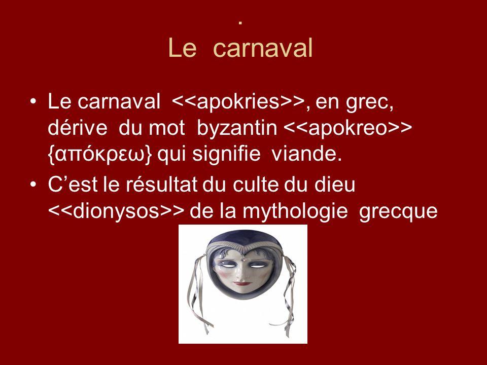 . Le carnaval Le carnaval <<apokries>>, en grec, dérive du mot byzantin <<apokreo>> {απόκρεω} qui signifie viande.