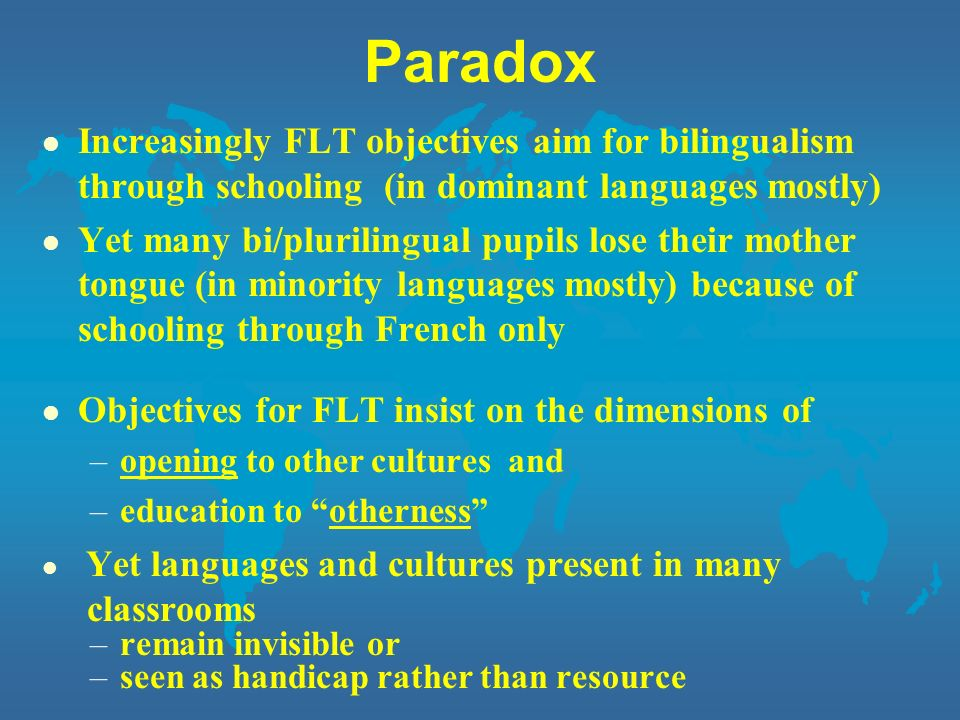 Paradox Increasingly FLT objectives aim for bilingualism through schooling (in dominant languages mostly)