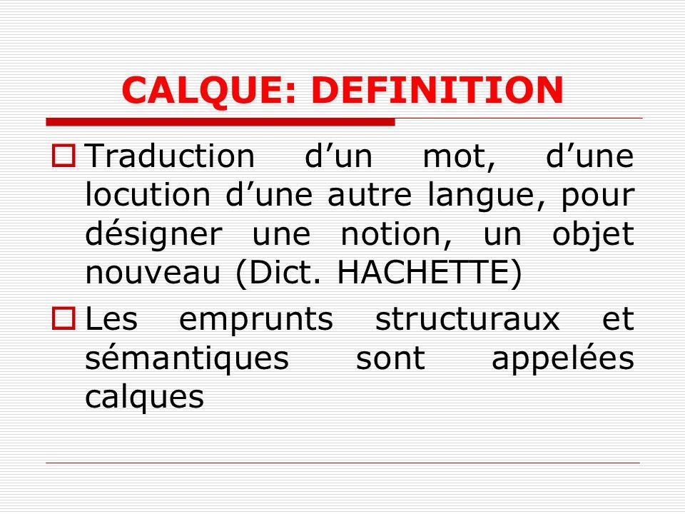 CALQUE: DEFINITION Traduction d'un mot, d'une locution d'une autre langue, pour désigner une notion, un objet nouveau (Dict. HACHETTE)