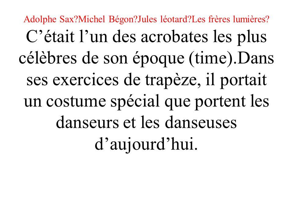 Adolphe Sax. Michel Bégon. Jules léotard. Les frères lumières