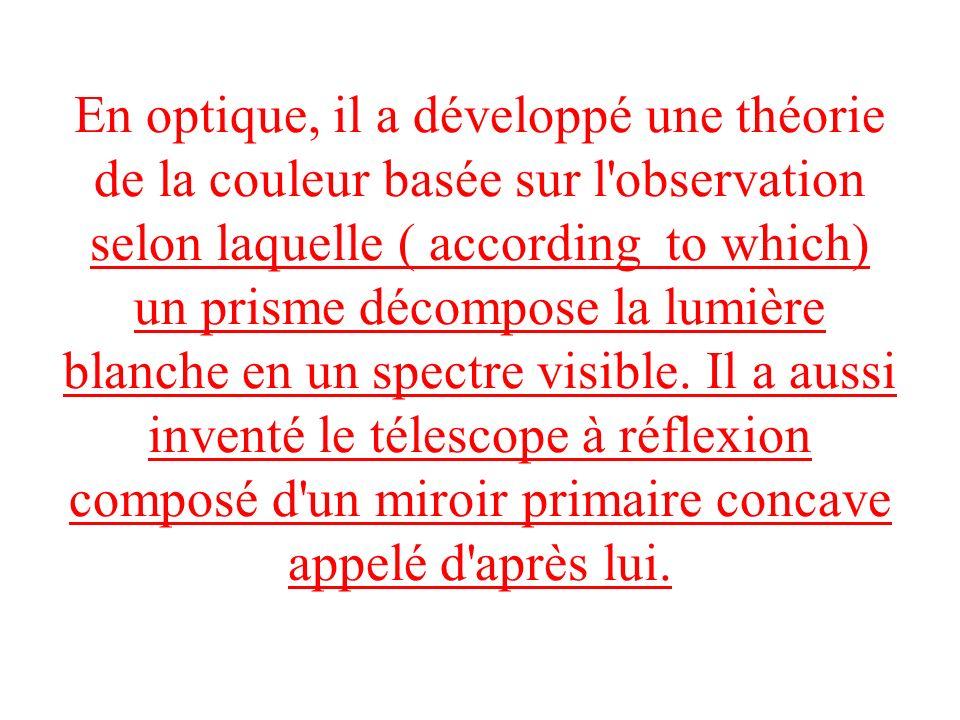 En optique, il a développé une théorie de la couleur basée sur l observation selon laquelle ( according to which) un prisme décompose la lumière blanche en un spectre visible.