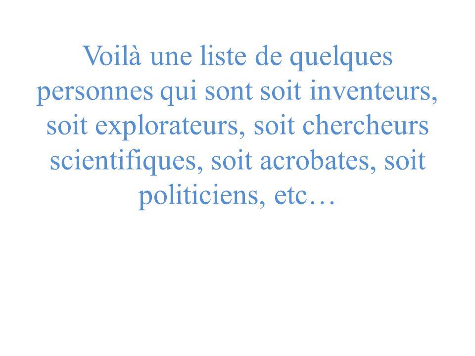 Voilà une liste de quelques personnes qui sont soit inventeurs, soit explorateurs, soit chercheurs scientifiques, soit acrobates, soit politiciens, etc…