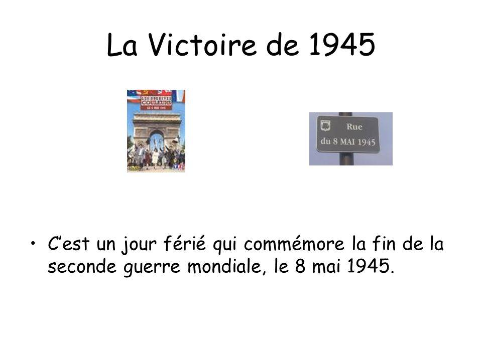 La Victoire de 1945 C'est un jour férié qui commémore la fin de la seconde guerre mondiale, le 8 mai 1945.