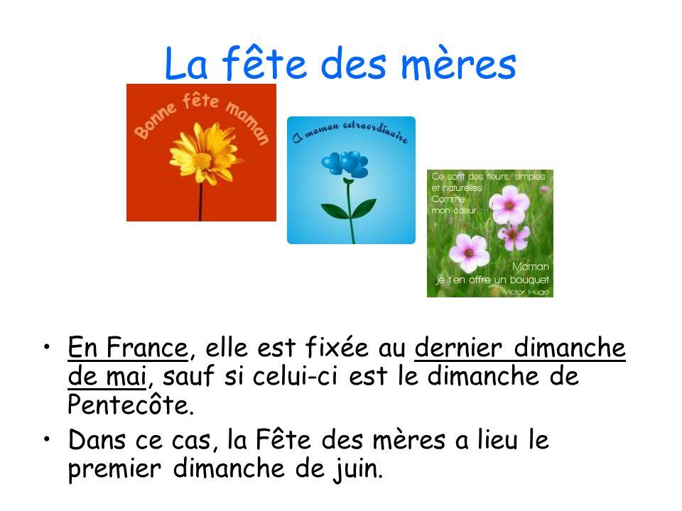 La fête des mères En France, elle est fixée au dernier dimanche de mai, sauf si celui-ci est le dimanche de Pentecôte.