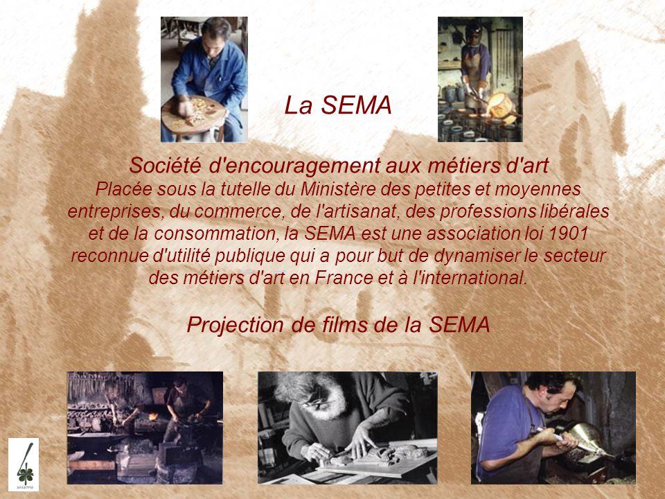 La SEMA Société d encouragement aux métiers d art Placée sous la tutelle du Ministère des petites et moyennes entreprises, du commerce, de l artisanat, des professions libérales et de la consommation, la SEMA est une association loi 1901 reconnue d utilité publique qui a pour but de dynamiser le secteur des métiers d art en France et à l international. Projection de films de la SEMA