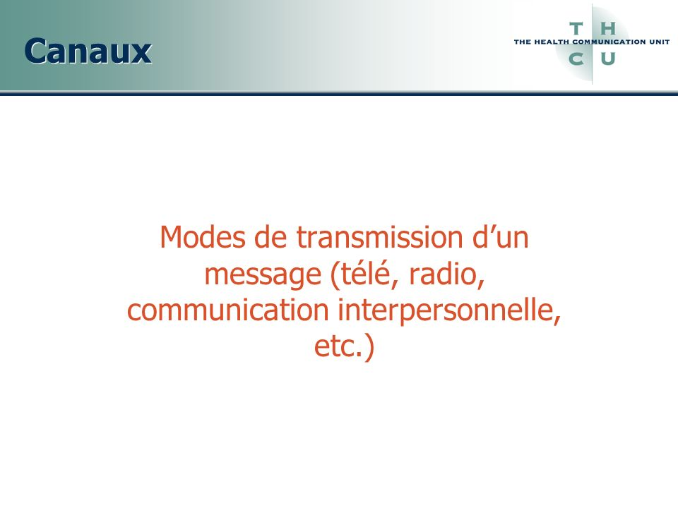 Canaux Modes de transmission d'un message (télé, radio, communication interpersonnelle, etc.)